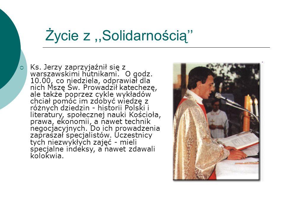 Życie z,,Solidarnością''  Ks. Jerzy zaprzyjaźnił się z warszawskimi hutnikami. O godz. 10.00, co niedziela, odprawiał dla nich Mszę Św. Prowadził kat