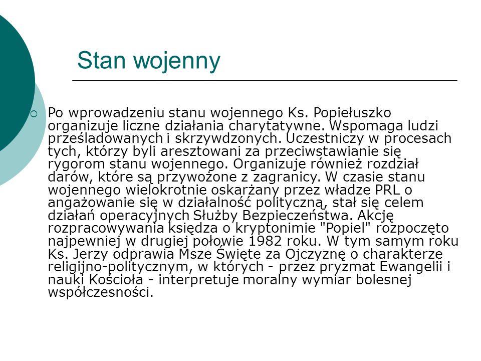 Stan wojenny  Po wprowadzeniu stanu wojennego Ks. Popiełuszko organizuje liczne działania charytatywne. Wspomaga ludzi prześladowanych i skrzywdzonyc