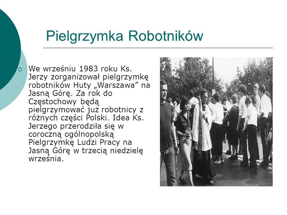 """Pielgrzymka Robotników  We wrześniu 1983 roku Ks. Jerzy zorganizował pielgrzymkę robotników Huty """"Warszawa"""" na Jasną Górę. Za rok do Częstochowy będą"""