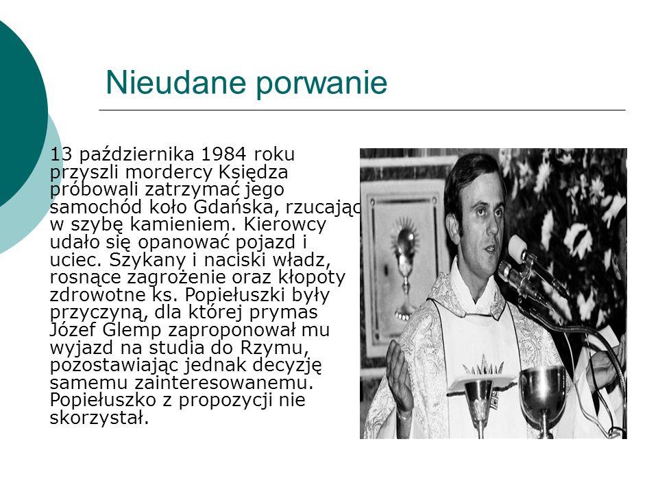 Nieudane porwanie  13 października 1984 roku przyszli mordercy Księdza próbowali zatrzymać jego samochód koło Gdańska, rzucając w szybę kamieniem. Ki