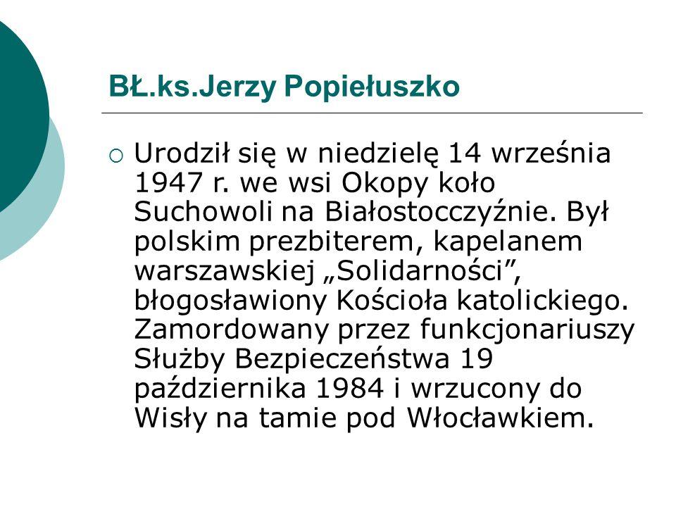 BŁ.ks.Jerzy Popiełuszko  Urodził się w niedzielę 14 września 1947 r. we wsi Okopy koło Suchowoli na Białostocczyźnie. Był polskim prezbiterem, kapela