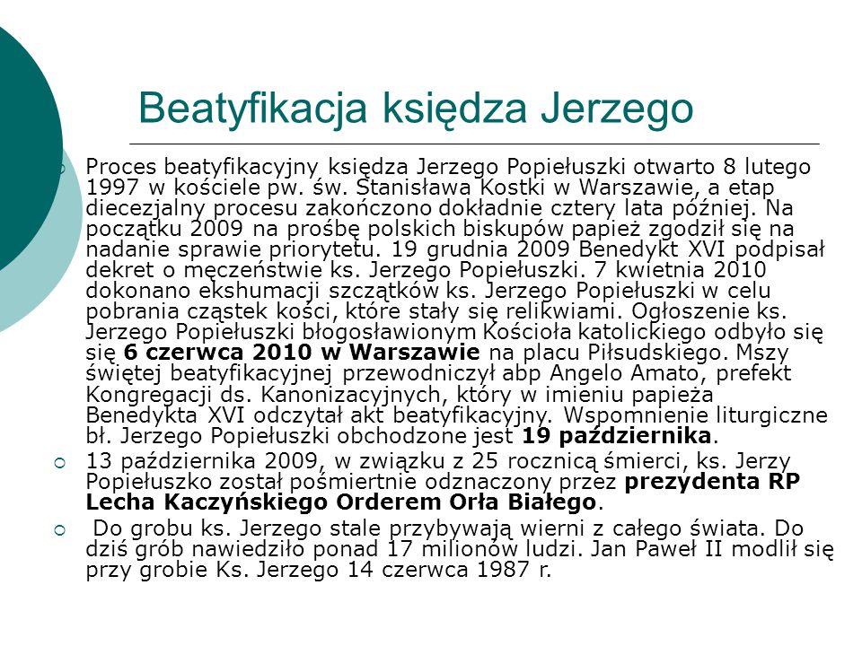 Beatyfikacja księdza Jerzego  Proces beatyfikacyjny księdza Jerzego Popiełuszki otwarto 8 lutego 1997 w kościele pw. św. Stanisława Kostki w Warszawi