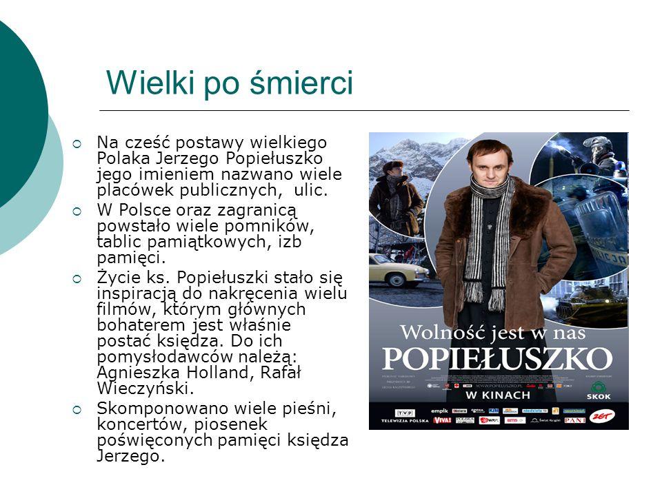 Wielki po śmierci  Na cześć postawy wielkiego Polaka Jerzego Popiełuszko jego imieniem nazwano wiele placówek publicznych, ulic.  W Polsce oraz zagr