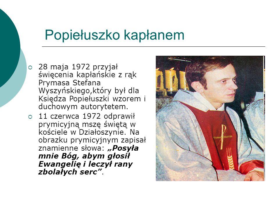Popiełuszko kapłanem  28 maja 1972 przyjał święcenia kapłańskie z rąk Prymasa Stefana Wyszyńskiego,który był dla Księdza Popiełuszki wzorem i duchowy