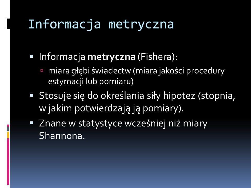 Informacja metryczna  Informacja metryczna (Fishera):  miara głębi świadectw (miara jakości procedury estymacji lub pomiaru)  Stosuje się do określ