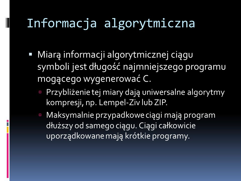 Informacja algorytmiczna  Miarą informacji algorytmicznej ciągu symboli jest długość najmniejszego programu mogącego wygenerować C.  Przybliżenie te