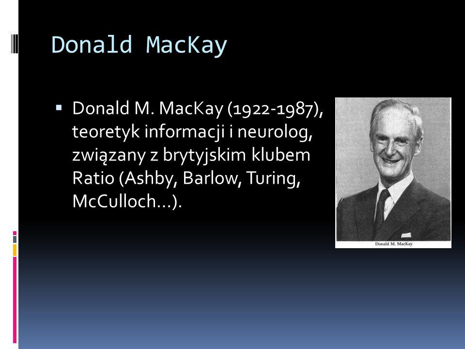 Donald MacKay  Donald M. MacKay (1922-1987), teoretyk informacji i neurolog, związany z brytyjskim klubem Ratio (Ashby, Barlow, Turing, McCulloch…).