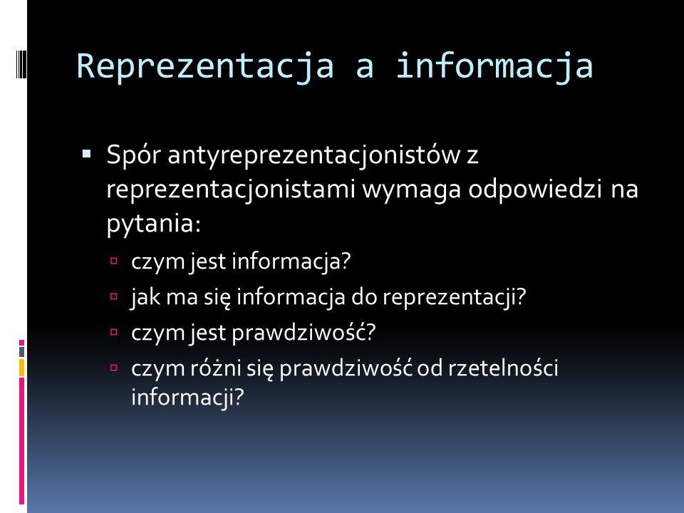 Reprezentacja a informacja  Spór antyreprezentacjonistów z reprezentacjonistami wymaga odpowiedzi na pytania:  czym jest informacja?  jak ma się in