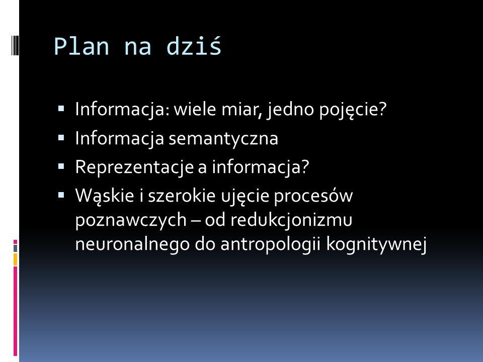 Plan na dziś  Informacja: wiele miar, jedno pojęcie?  Informacja semantyczna  Reprezentacje a informacja?  Wąskie i szerokie ujęcie procesów pozna