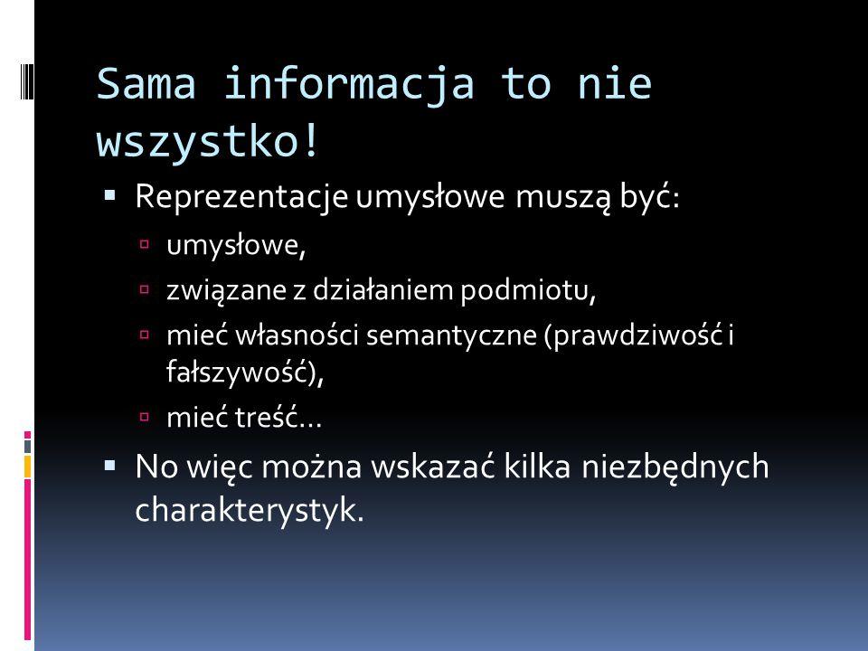 Sama informacja to nie wszystko!  Reprezentacje umysłowe muszą być:  umysłowe,  związane z działaniem podmiotu,  mieć własności semantyczne (prawd