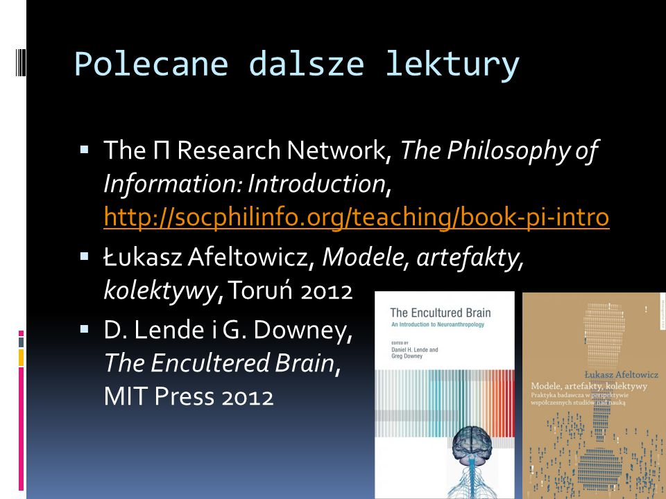 Polecane dalsze lektury  The Π Research Network, The Philosophy of Information: Introduction, http://socphilinfo.org/teaching/book-pi-intro http://socphilinfo.org/teaching/book-pi-intro  Łukasz Afeltowicz, Modele, artefakty, kolektywy, Toruń 2012  D.