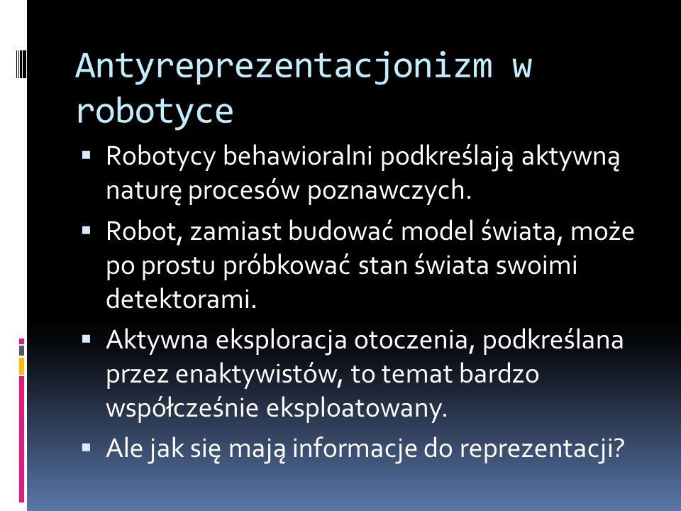 Antyreprezentacjonizm w robotyce  Robotycy behawioralni podkreślają aktywną naturę procesów poznawczych.  Robot, zamiast budować model świata, może