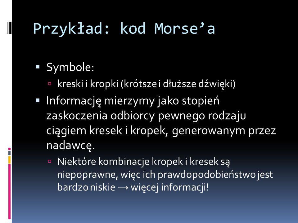 Przykład: kod Morse'a  Symbole:  kreski i kropki (krótsze i dłuższe dźwięki)  Informację mierzymy jako stopień zaskoczenia odbiorcy pewnego rodzaju