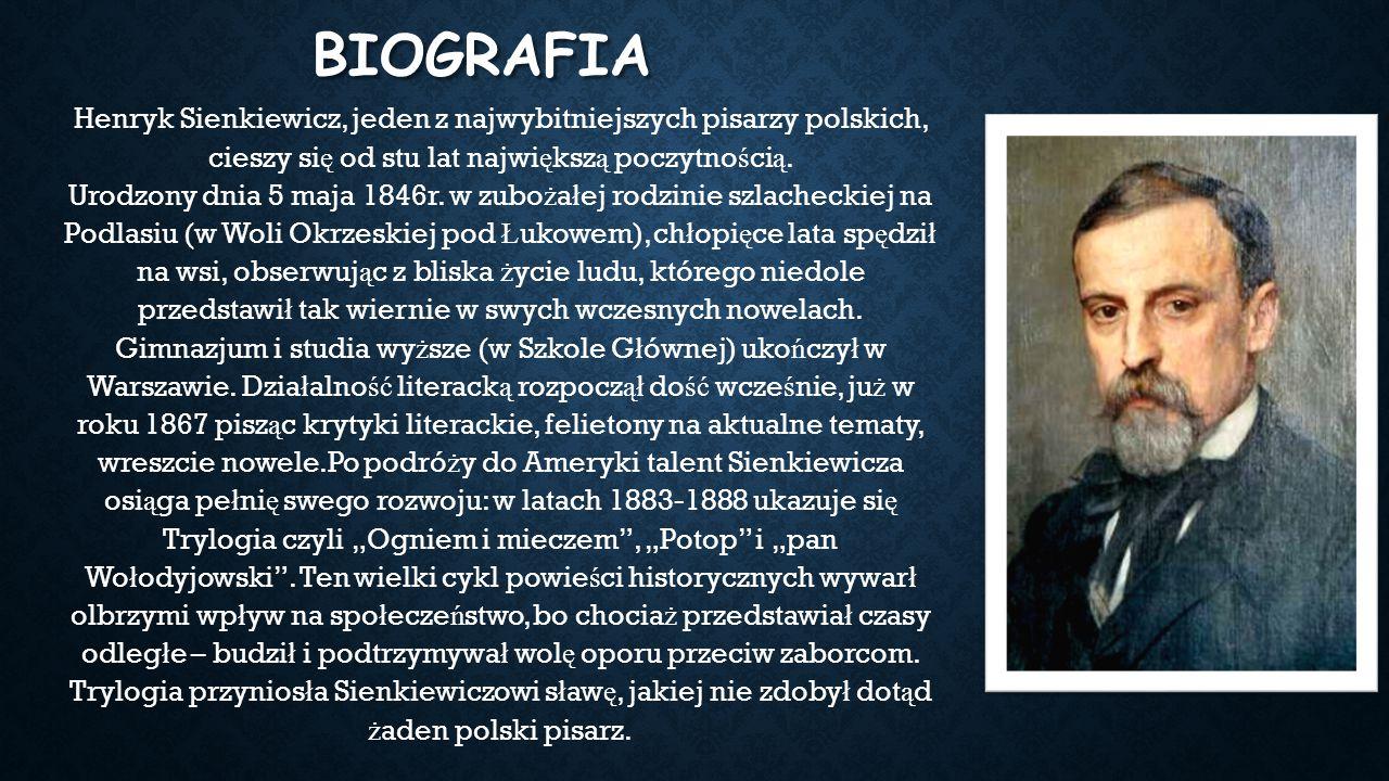 BIOGRAFIA Henryk Sienkiewicz, jeden z najwybitniejszych pisarzy polskich, cieszy si ę od stu lat najwi ę ksz ą poczytno ś ci ą. Urodzony dnia 5 maja 1