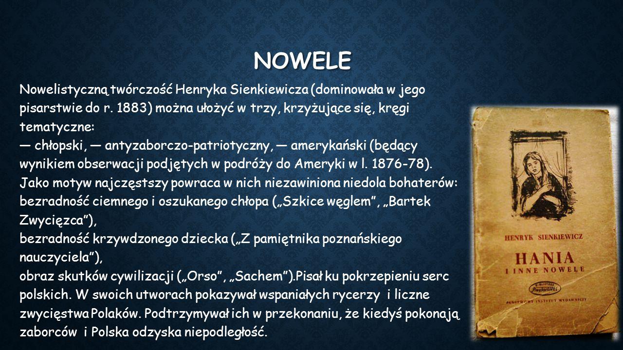 NOWELE Nowelistyczną twórczość Henryka Sienkiewicza (dominowała w jego pisarstwie do r. 1883) można ułożyć w trzy, krzyżujące się, kręgi tematyczne: —