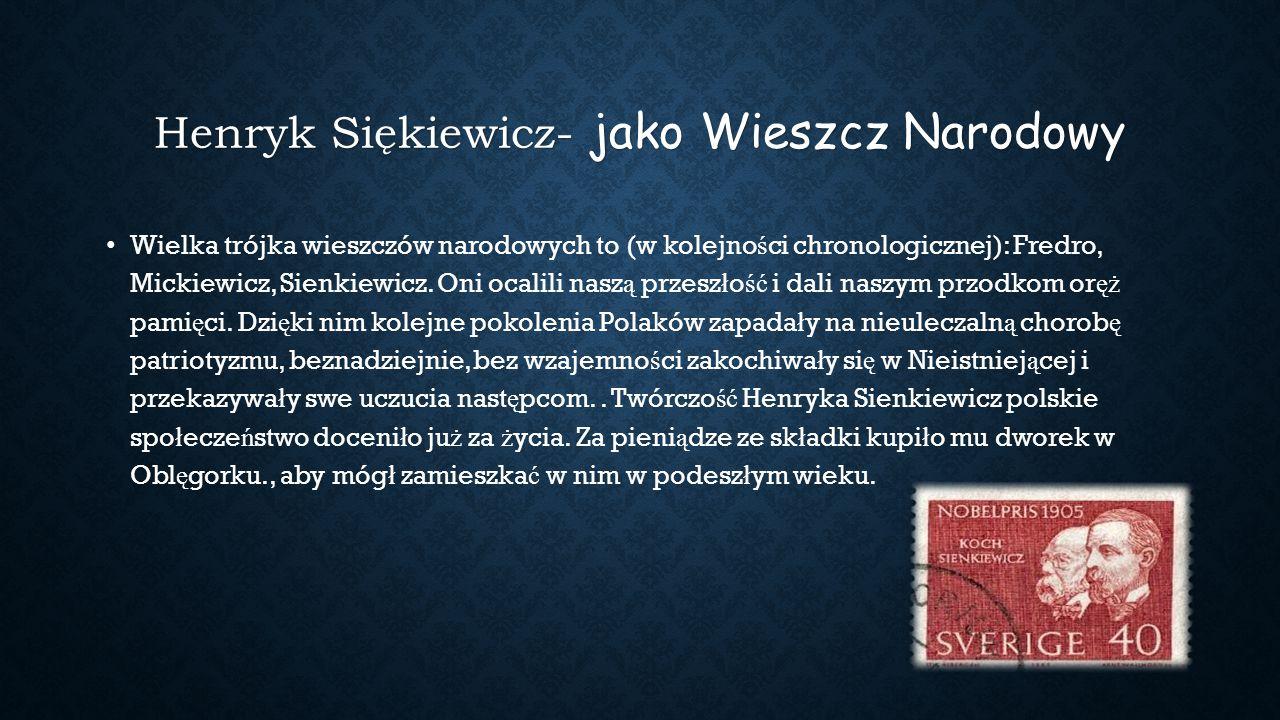 Henryk Siękiewicz- jako Wieszcz Narodowy Wielka trójka wieszczów narodowych to (w kolejno ś ci chronologicznej): Fredro, Mickiewicz, Sienkiewicz. Oni