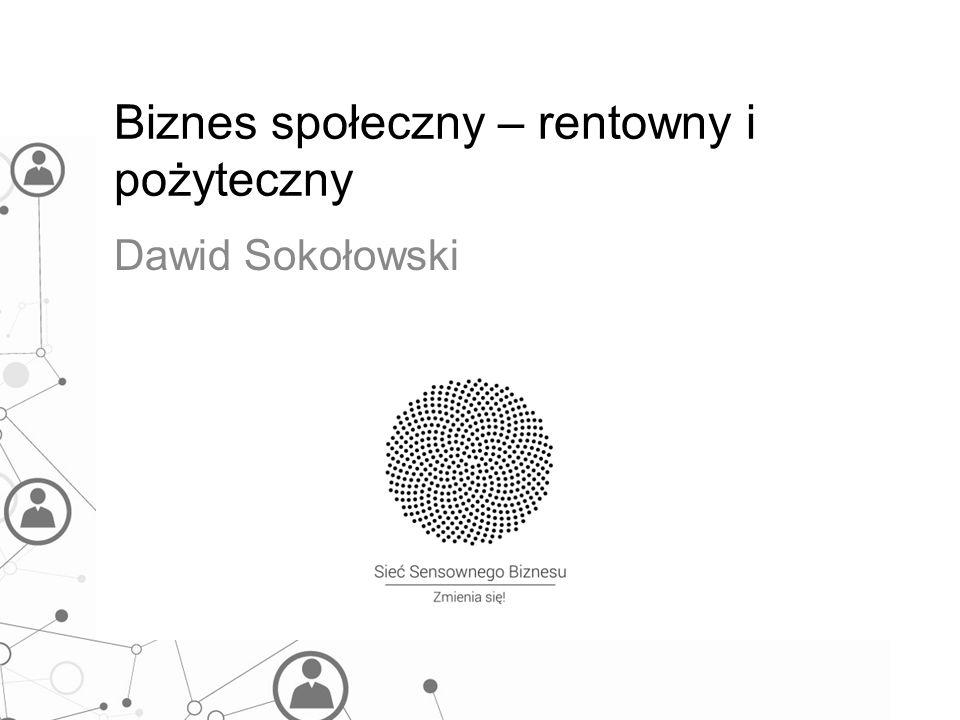 Biznes społeczny – rentowny i pożyteczny Dawid Sokołowski
