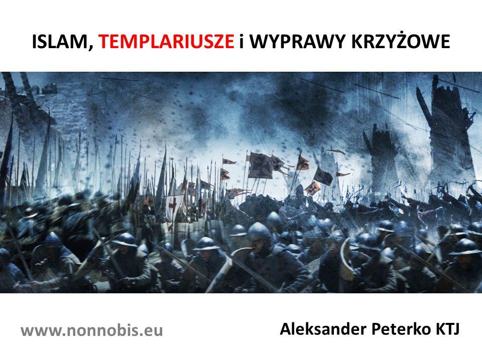 ISLAM, TEMPLARIUSZE i WYPRAWY KRZYŻOWE Aleksander Peterko KTJ www.nonnobis.eu