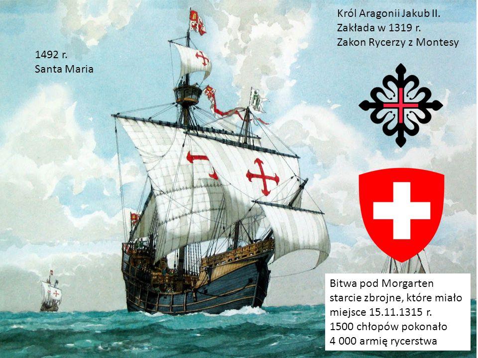 Król Aragonii Jakub II. Zakłada w 1319 r. Zakon Rycerzy z Montesy Bitwa pod Morgarten starcie zbrojne, które miało miejsce 15.11.1315 r. 1500 chłopów