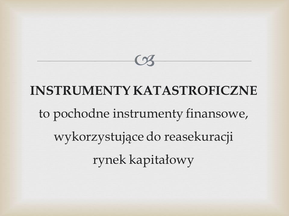  INSTRUMENTY KATASTROFICZNE to pochodne instrumenty finansowe, wykorzystujące do reasekuracji rynek kapitałowy