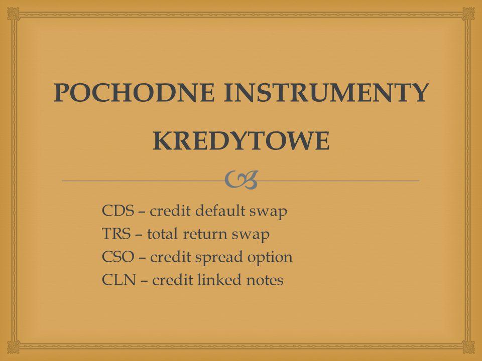  POCHODNE INSTRUMENTY KREDYTOWE CDS – credit default swap TRS – total return swap CSO – credit spread option CLN – credit linked notes
