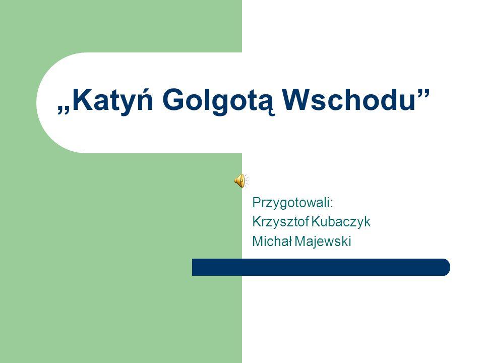 """""""Katyń Golgotą Wschodu"""" Przygotowali: Krzysztof Kubaczyk Michał Majewski"""