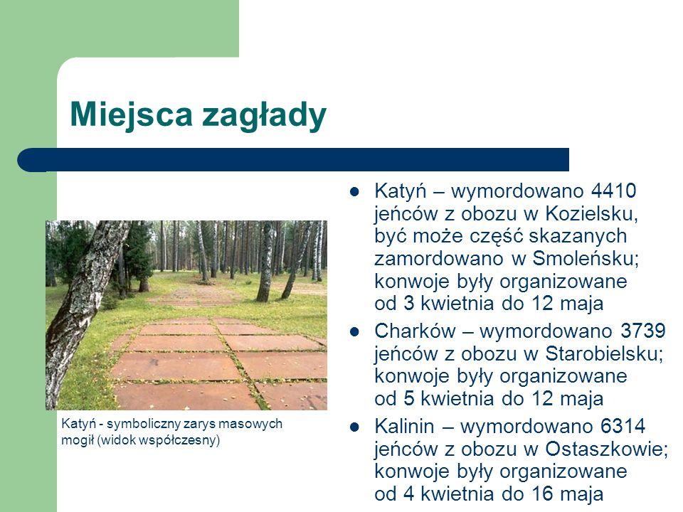 Miejsca zagłady Katyń – wymordowano 4410 jeńców z obozu w Kozielsku, być może część skazanych zamordowano w Smoleńsku; konwoje były organizowane od 3