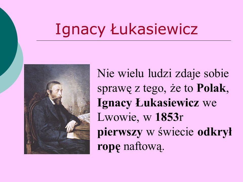 Nie wielu ludzi zdaje sobie sprawę z tego, że to Polak, Ignacy Łukasiewicz we Lwowie, w 1853r pierwszy w świecie odkrył ropę naftową. Ignacy Łukasiewi