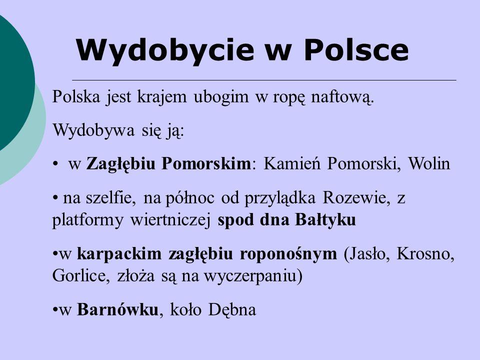 Wydobycie w Polsce Polska jest krajem ubogim w ropę naftową. Wydobywa się ją: w Zagłębiu Pomorskim: Kamień Pomorski, Wolin na szelfie, na północ od pr