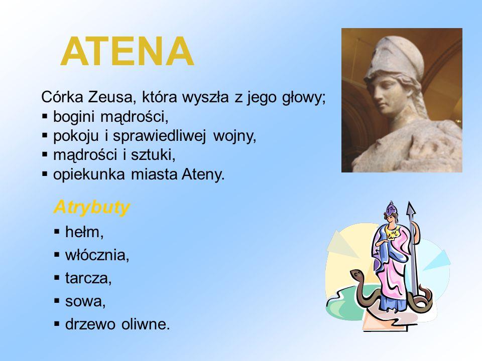 ATENA Córka Zeusa, która wyszła z jego głowy;  bogini mądrości,  pokoju i sprawiedliwej wojny,  mądrości i sztuki,  opiekunka miasta Ateny. Atrybu