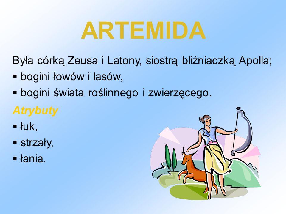 ARTEMIDA Była córką Zeusa i Latony, siostrą bliźniaczką Apolla;  bogini łowów i lasów,  bogini świata roślinnego i zwierzęcego. Atrybuty  łuk,  st