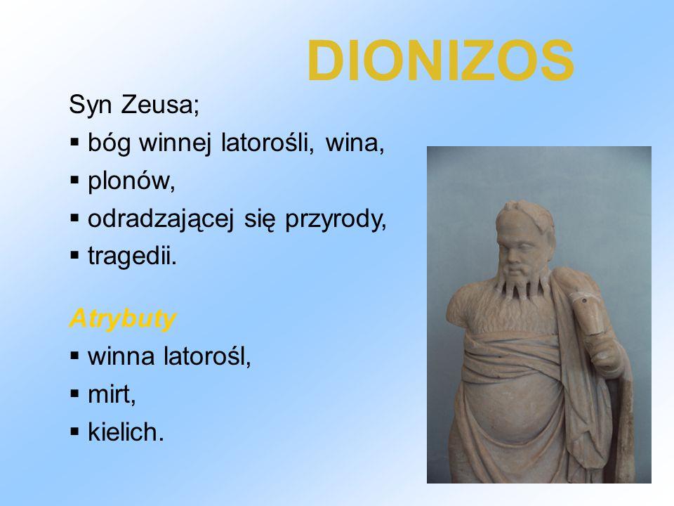 DIONIZOS Syn Zeusa;  bóg winnej latorośli, wina,  plonów,  odradzającej się przyrody,  tragedii. Atrybuty  winna latorośl,  mirt,  kielich.