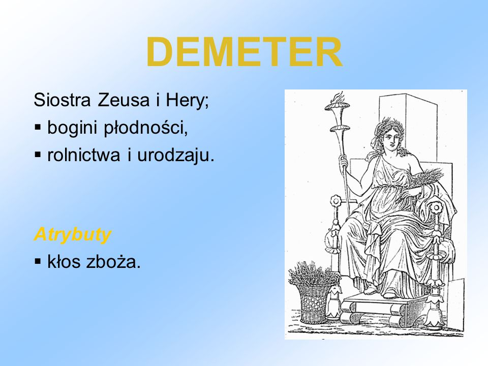 DEMETER Siostra Zeusa i Hery;  bogini płodności,  rolnictwa i urodzaju. Atrybuty  kłos zboża.