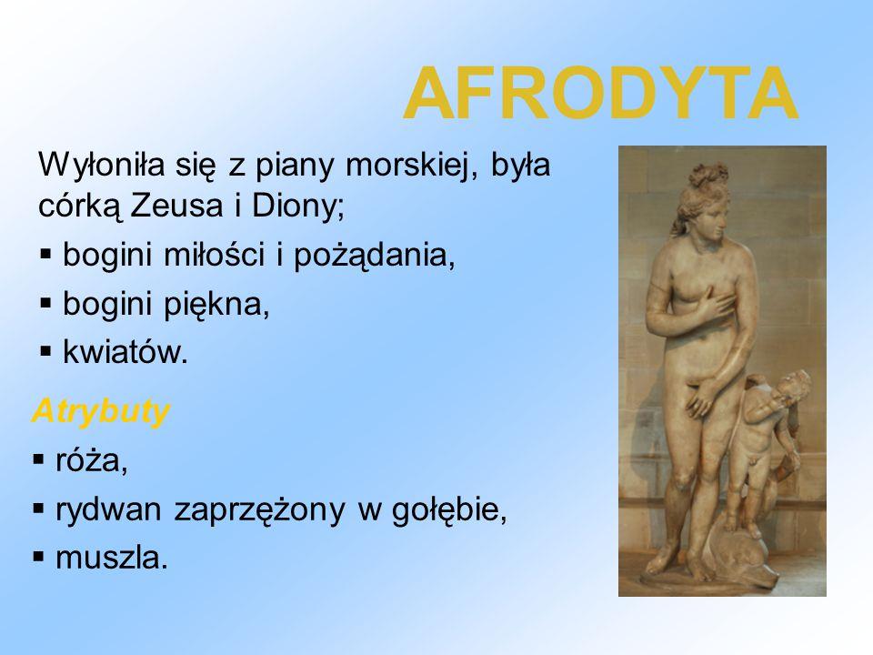 AFRODYTA Wyłoniła się z piany morskiej, była córką Zeusa i Diony;  bogini miłości i pożądania,  bogini piękna,  kwiatów. Atrybuty  róża,  rydwan