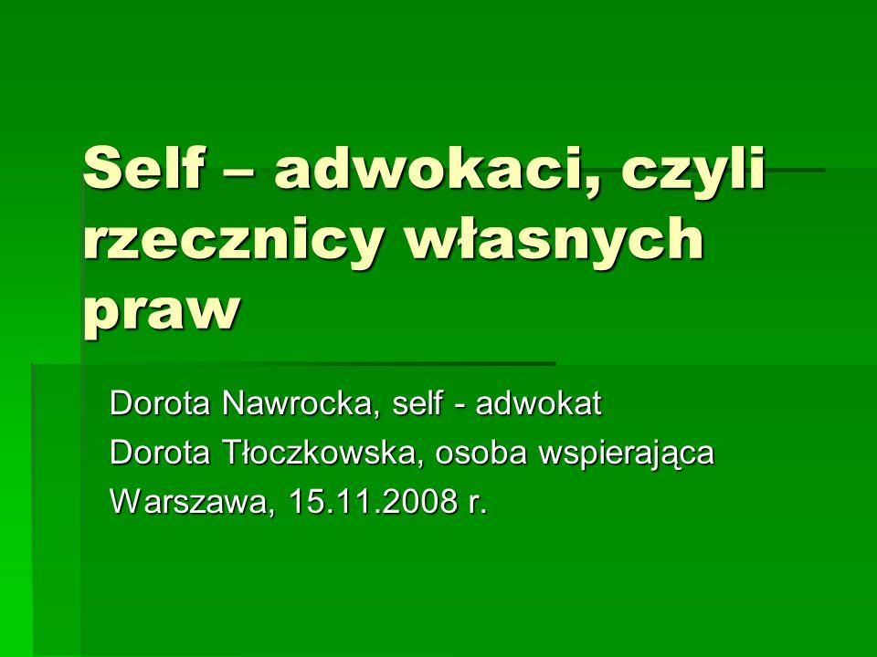 Self – adwokaci, czyli rzecznicy własnych praw Dorota Nawrocka, self - adwokat Dorota Tłoczkowska, osoba wspierająca Warszawa, 15.11.2008 r.
