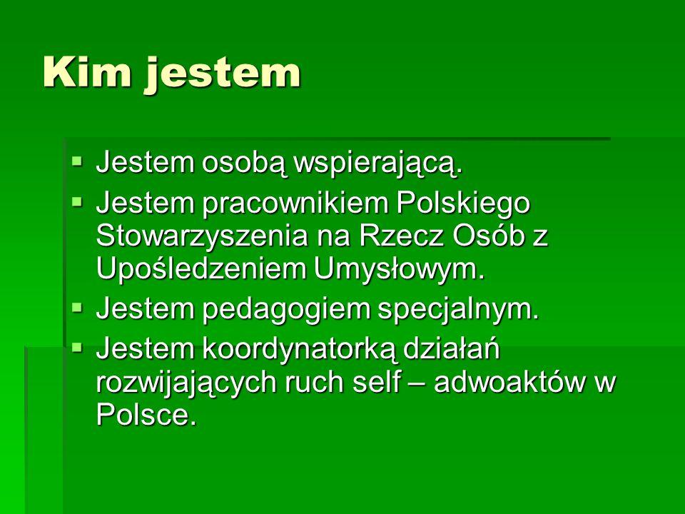 Kim jestem  Jestem osobą wspierającą.  Jestem pracownikiem Polskiego Stowarzyszenia na Rzecz Osób z Upośledzeniem Umysłowym.  Jestem pedagogiem spe