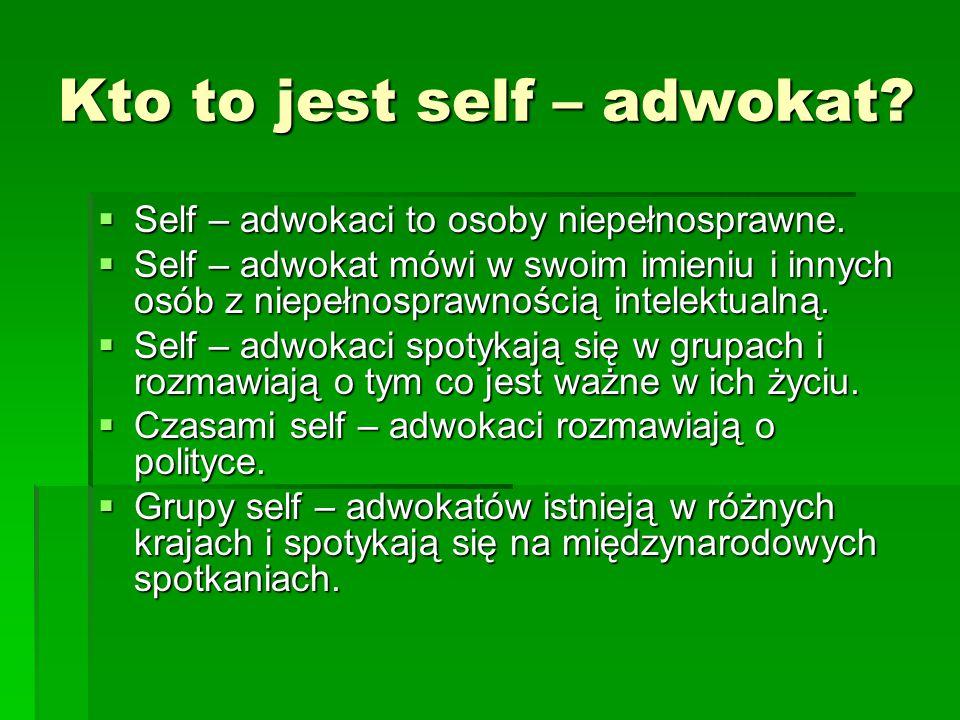 Kto to jest self – adwokat?  Self – adwokaci to osoby niepełnosprawne.  Self – adwokat mówi w swoim imieniu i innych osób z niepełnosprawnością inte