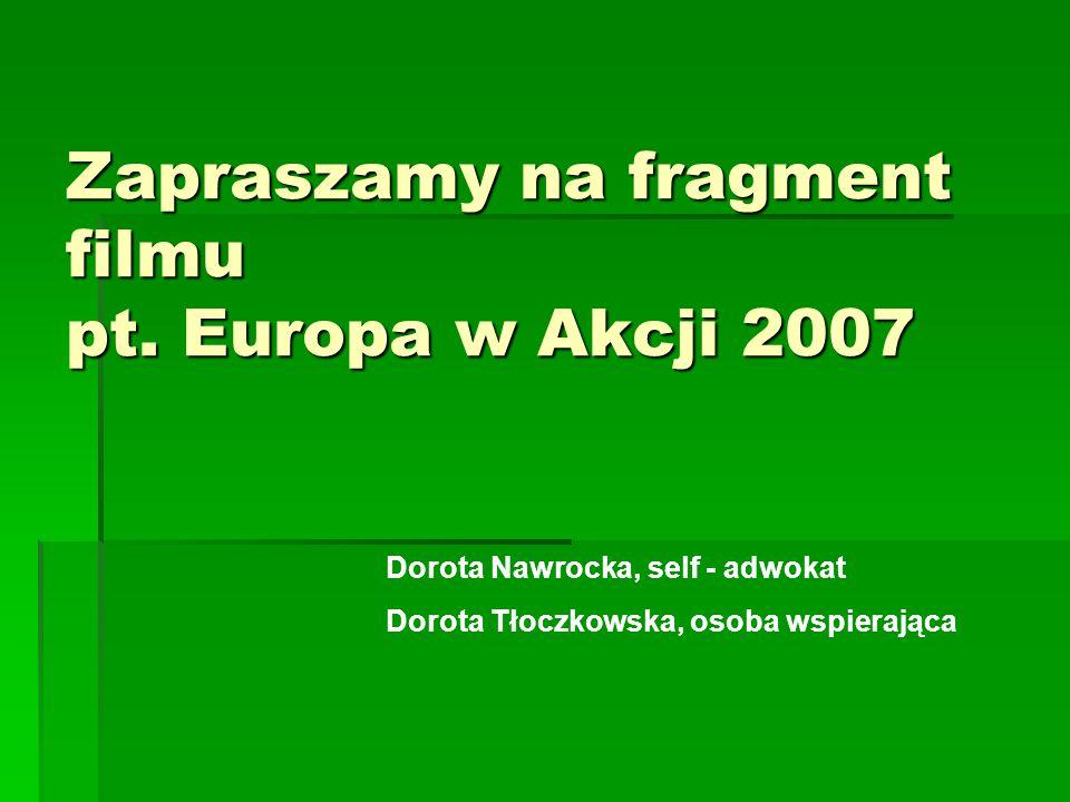 Zapraszamy na fragment filmu pt. Europa w Akcji 2007 Dorota Nawrocka, self - adwokat Dorota Tłoczkowska, osoba wspierająca
