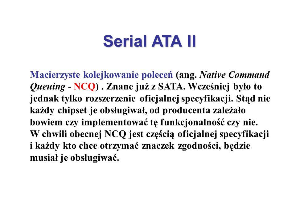 Serial ATA II Macierzyste kolejkowanie poleceń (ang. Native Command Queuing - NCQ). Znane już z SATA. Wcześniej było to jednak tylko rozszerzenie ofic
