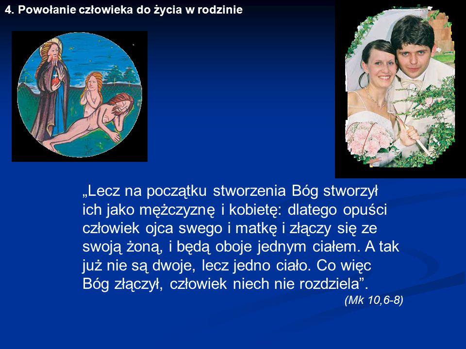 """4. Powołanie człowieka do życia w rodzinie """"Lecz na początku stworzenia Bóg stworzył ich jako mężczyznę i kobietę: dlatego opuści człowiek ojca swego"""