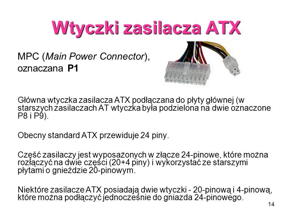 14 Wtyczki zasilacza ATX MPC (Main Power Connector), oznaczana P1 Główna wtyczka zasilacza ATX podłączana do płyty głównej (w starszych zasilaczach AT wtyczka była podzielona na dwie oznaczone P8 i P9).