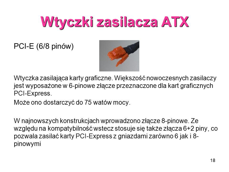 18 Wtyczki zasilacza ATX PCI-E (6/8 pinów) Wtyczka zasilająca karty graficzne. Większość nowoczesnych zasilaczy jest wyposażone w 6-pinowe złącze prze