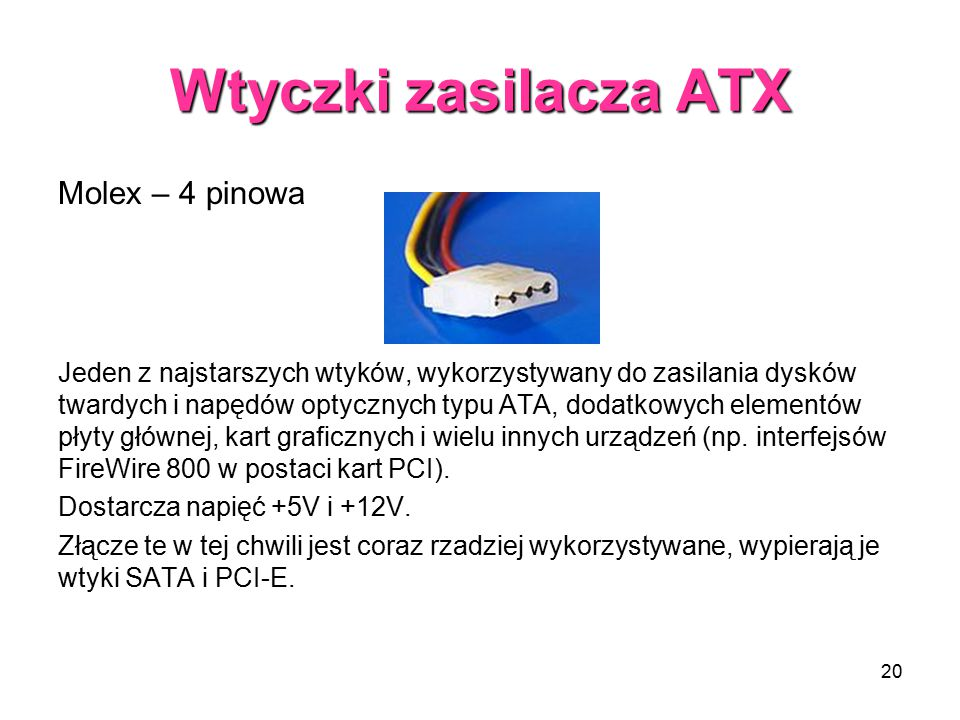 20 Wtyczki zasilacza ATX Molex – 4 pinowa Jeden z najstarszych wtyków, wykorzystywany do zasilania dysków twardych i napędów optycznych typu ATA, dodatkowych elementów płyty głównej, kart graficznych i wielu innych urządzeń (np.