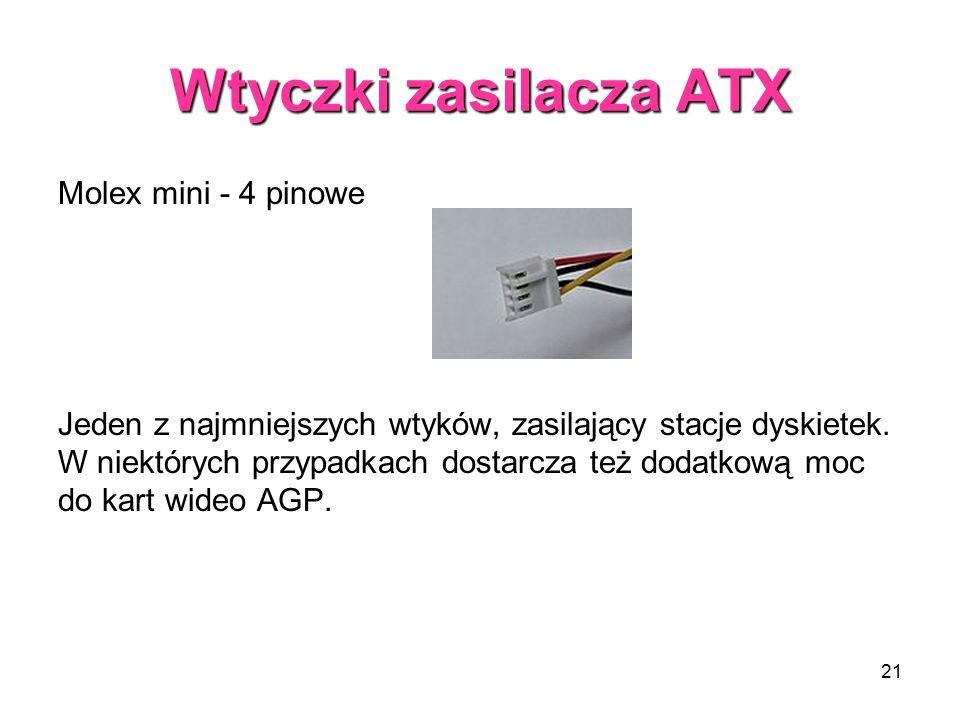 21 Wtyczki zasilacza ATX Molex mini - 4 pinowe Jeden z najmniejszych wtyków, zasilający stacje dyskietek. W niektórych przypadkach dostarcza też dodat