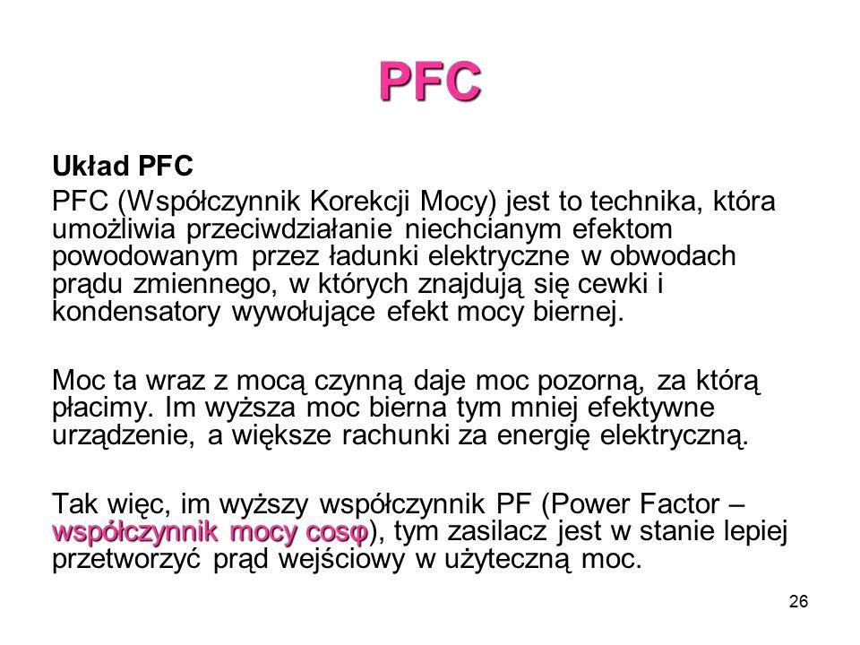 26 PFC Układ PFC PFC (Współczynnik Korekcji Mocy) jest to technika, która umożliwia przeciwdziałanie niechcianym efektom powodowanym przez ładunki elektryczne w obwodach prądu zmiennego, w których znajdują się cewki i kondensatory wywołujące efekt mocy biernej.