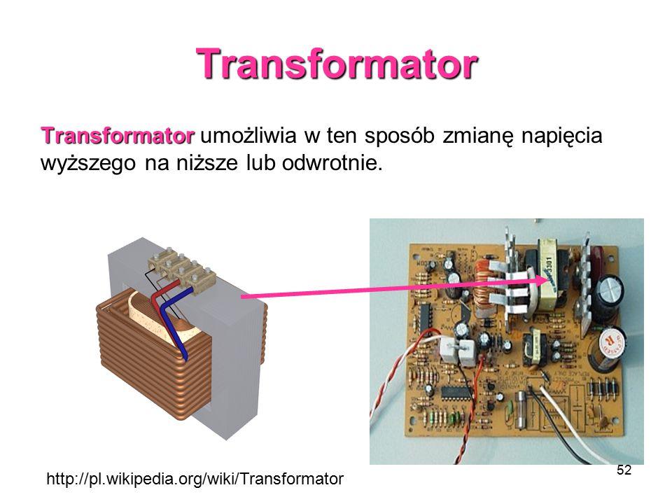 52 Transformator Transformator Transformator umożliwia w ten sposób zmianę napięcia wyższego na niższe lub odwrotnie. http://pl.wikipedia.org/wiki/Tra
