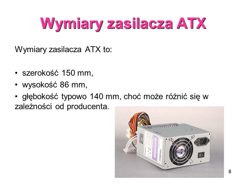 8 Wymiary zasilacza ATX Wymiary zasilacza ATX to: szerokość 150 mm, wysokość 86 mm, głębokość typowo 140 mm, choć może różnić się w zależności od producenta.