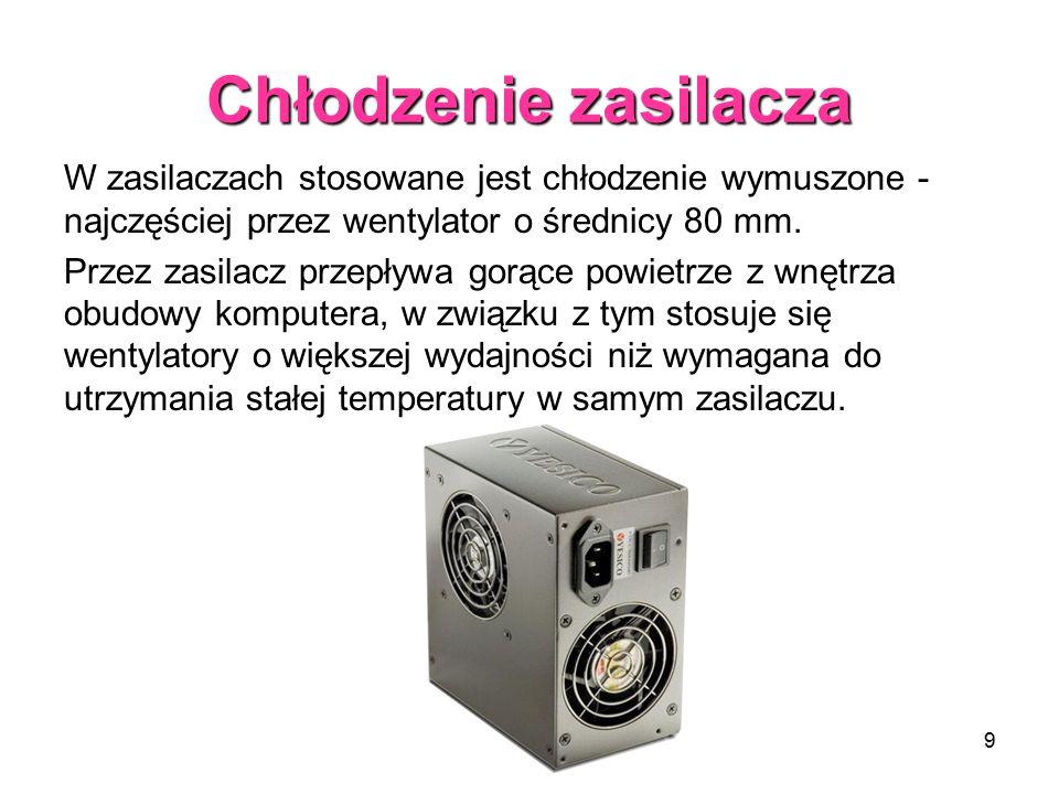 9 Chłodzenie zasilacza W zasilaczach stosowane jest chłodzenie wymuszone - najczęściej przez wentylator o średnicy 80 mm. Przez zasilacz przepływa gor