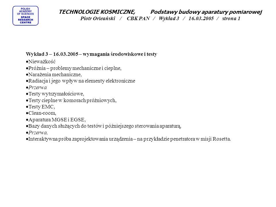 TECHNOLOGIE KOSMICZNE, Podstawy budowy aparatury pomiarowej Piotr Orleański / CBK PAN / Wykład 3 / 16.03.2005 / strona 1 Wykład 3 – 16.03.2005 – wymagania środowiskowe i testy  Nieważkość  Próżnia – problemy mechaniczne i cieplne,  Narażenia mechaniczne,  Radiacja i jego wpływ na elementy elektroniczne  Przerwa  Testy wytrzymałościowe,  Testy cieplne w komorach próżniowych,  Testy EMC,  Clean-room,  Aparatura MGSE i EGSE,  Bazy danych służących do testów i późniejszego sterowania aparaturą,  Przerwa,  Interaktywna próba zaprojektowania urządzenia – na przykładzie penetratora w misji Rosetta.