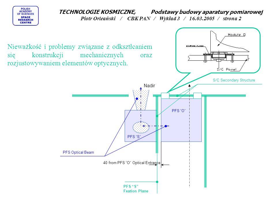 TECHNOLOGIE KOSMICZNE, Podstawy budowy aparatury pomiarowej Piotr Orleański / CBK PAN / Wykład 3 / 16.03.2005 / strona 2 Nieważkość i problemy związane z odksztłcaniem się konstrukcji mechanicznych oraz rozjustowywaniem elementów optycznych.